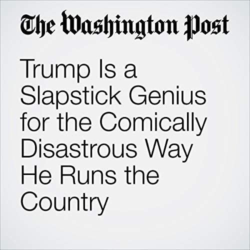 Trump Is a Slapstick Genius for the Comically Disastrous Way He Runs the Country audiobook cover art