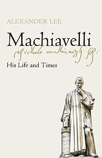 Machiavelli: His Life and Times