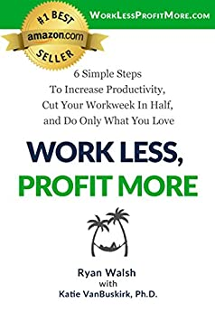 Work Less, Profit More: 6 Simple Steps To Increase Productivity, Cut Your Workweek In Half, and Do Only What You Love by [Ryan Walsh, Katie VanBuskirk]
