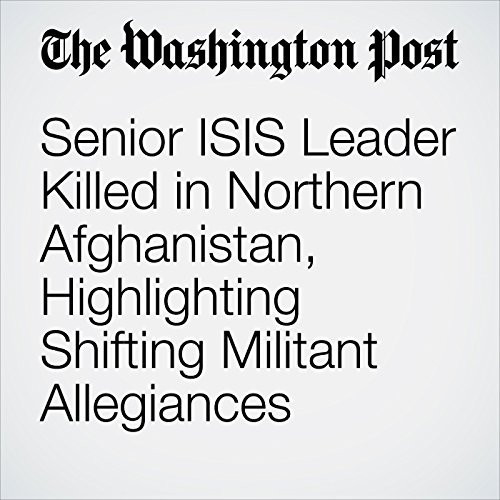Senior ISIS Leader Killed in Northern Afghanistan, Highlighting Shifting Militant Allegiances copertina