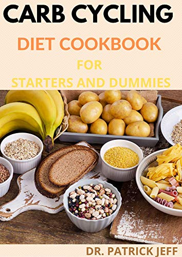 CARB CYCLING DIET COOKBOOK FOR STARTERS AND DUMMIES: Amazing Recipes and Meal Plans for Rapid Fat Loss, Increased Energy and Enhanced Health