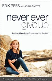 Never Ever Give Up: The Inspiring Story of Jessie and Her JoyJars by [Erik Rees, Jenna Glatzer]