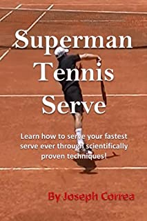 Superman Tennis Serve: Learn How to Serve Your Fastest Serve Ever Through Scientifically Proven Techniques