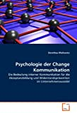 Psychologie der Change Kommunikation: Die Bedeutung interner Kommunikation für die Akzeptanzbildung und Widerstandsprävention im Unternehmenswandel
