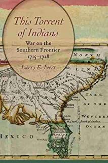 This Torrent of Indians: War on the Southern Frontier, 1715 - 1728