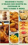 deliziose e facili e veloci 300 ricette da cucinare in soli 3 passi o meno : ricette per colazione, pollo, pranzo a basso contenuto di carboidrati, insalata, vegetariano, zuppa, fornello lento