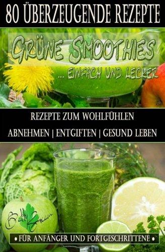 80 grüne Smoothie Rezepte zum wohlfühlen | Von jetzt an gesund: Erfolgreich und effizient abnehmen | entgiften | gesund leben (Betty Green`s Ernährung & Gesundheit, Band 1)