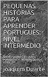 PEQUENAS HISTÓRIAS PARA APRENDER PORTUGUÊS: NÍVEL INTERMÉDIO: SHORT STORIES TO LEARN PORTUGUESE: INTERMEDIATE LEVEL (Portuguese Edition)