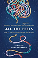 All the Feels: Discover Why Emotions Are (Mostly) Awesome and How to Untangle Them When They're Not