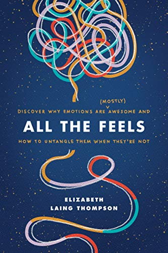 All the Feels: Discover Why Emotions Are (Mostly) Awesome and How to Untangle Them When They're Not by [Elizabeth Laing Thompson]
