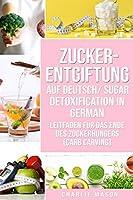Zucker-Entgiftung Auf Deutsch/ Sugar Detoxification In German: Leitfaden fuer das Ende des Zuckerhungers (Carb Carving)