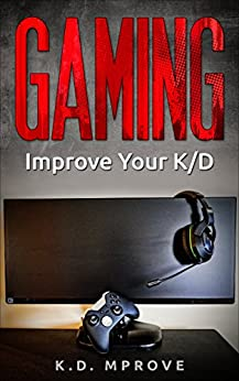 Gaming: Improve Your K/D (Gaming Books, Gaming Magazine, Gaming Addiction, Gaming Computer Hardware) by [K.D. Mprove]