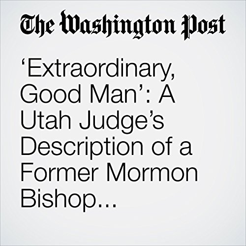 'Extraordinary, Good Man': A Utah Judge's Description of a Former Mormon Bishop Convicted of Rape audiobook cover art