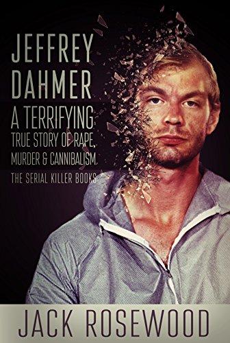 Jeffrey Dahmer: A Terrifying True Story of Rape, Murder & Cannibalism (The Serial Killer Books Book 1) (English Edition)