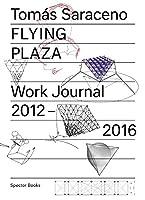Tomás Saraceno Flying Plaza: Work Journal 2012-2016: The Artistic Practice of Studio Tomas Saraceno