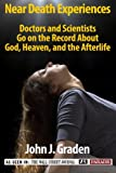 The Near-Death Experiences of Doctors and Scientists: Doctors and Scientists Go On The Record About God, Heaven, and The Afterlife (True Near-Death Experiences series) (Volume 1)