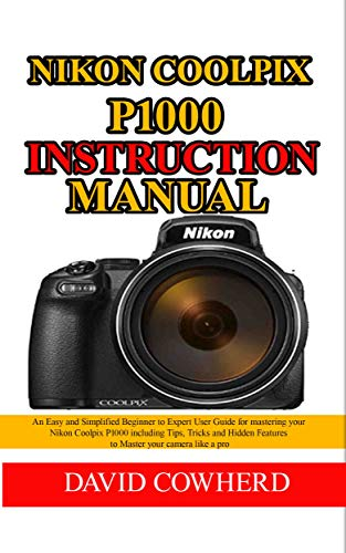 Nikon Coolpix P1000 Instructional Manual: An Easy and Simplified Beginner to Expert User Guide for mastering your Nikon Coolpix P1000 including Tips, Tricks and Hidden Features to Master your camera