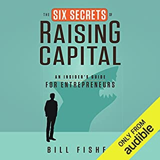 The Six Secrets of Raising Capital     An Insider's Guide for Entrepreneurs              By:                                                                                                                                 Bill Fisher                               Narrated by:                                                                                                                                 Allan Robertson                      Length: 3 hrs and 40 mins     136 ratings     Overall 4.5
