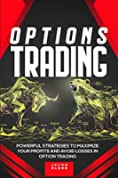 Options Trading: Powerful Strategies to Maximize Your Profits And Avoid Losses In Option Trading