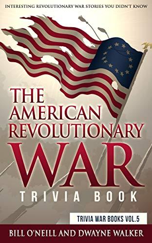 The American Revolutionary War Trivia Book: Interesting Revolutionary War Stories You Didn't Know (Trivia War Books Book 5) by [Bill O'Neill, Dwayne Walker]