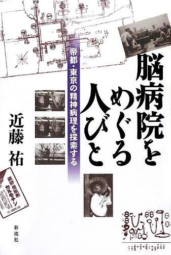 脳病院をめぐる人びと: 帝都・東京の精神病理を探索する