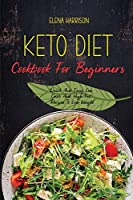 Keto Diet Cookbook For Beginners: Quick And Easy Low Carb And High Fat Recipes To Lose Weight