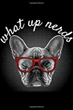 What Up Nerds: Hipster French Bulldog What Up Nerds Frenchie Teacher Gift Journal/Notebook Blank Lined Ruled 6x9 100 Pages