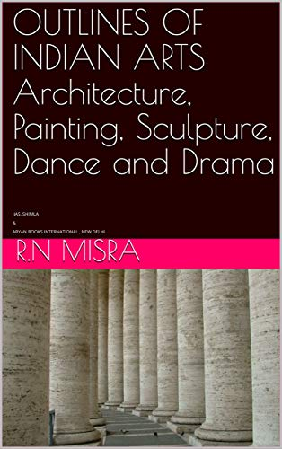 OUTLINES OF INDIAN ARTS Architecture, Painting, Sculpture, Dance and Drama: IIAS, SHIMLA & ARYAN BOOKS INTERNATIONAL , NEW DELHI (English Edition)