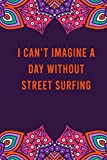 I can't imagine a day without street surfing: funny notebook for women men, cute journal for writing, appreciation birthday christmas gift for street surfing lovers