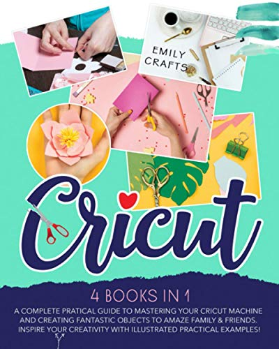 CRICUT: 4 books in 1: A Complete Pratical Guide to Mastering your Cricut Machine and Creating Fantastic Objects to Amaze Family & Friends. Inspire Your Creativity with Illustrated Practical Examples!