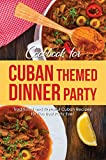 Cookbook for Cuban Themed Dinner Party: Traditional and Flavorful Cuban Recipes for The Best Party Ever