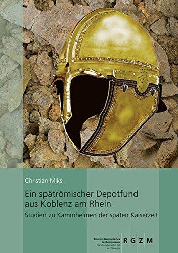 Ein spätrömischer Depotfund aus Koblenz am Rhein: Studien zu Kammhelmen der späten Kaiserzeit (Kataloge VOR- Und Fruhgeschichtlicher Altertumer) ... und Frühgeschichtlicher Altertümer, Band 44)