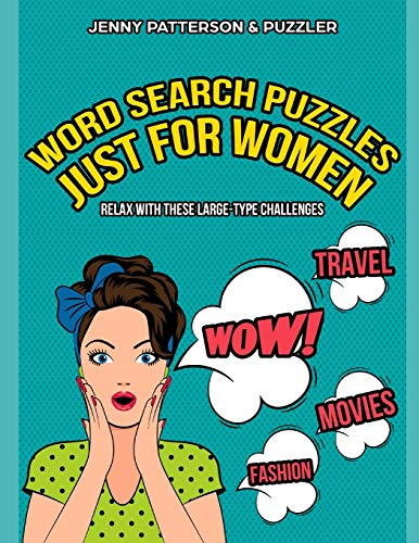 WORD SEARCH PUZZLES JUST FOR WOMEN – LARGE TYPE CHALLENGES: CHILL, UNWIND, AND HAVE A GREAT TIME WITH THIS LARGE-TYPE WORD SEARCH PUZZLE BOOK JUST FOR WOMEN