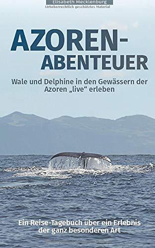 """Azoren-Abenteuer: Ein Reise-Tagebuch über ein Erlebnis der ganz besonderen Art! Wale und Delphine in den Gewässern der Azoren \""""live\"""" erleben"""