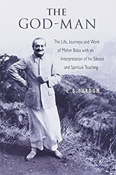 The God Man  The Life Journeys and Work of Meher Baba with an Interpretation of his Silence and Spiritual Teaching