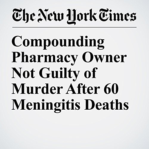 Compounding Pharmacy Owner Not Guilty of Murder After 60 Meningitis Deaths copertina