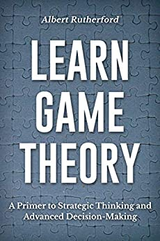 Learn Game Theory: A Primer to Strategic Thinking and Advanced Decision-Making. (Strategic Thinking Skills Book 1) by [Albert Rutherford]