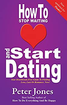 How To Stop Waiting And Start Dating: Your Heartbreak-Free Guide To Finding Love, Lust Or Romance NOW! - Now Updated for TINDER (How To Do Everything And Be Happy Book 3) by [Peter Jones]