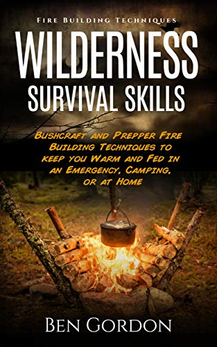 Wilderness Survival Skills - Fire Building Techniques: For Camping, Bushcraft, and Preppers