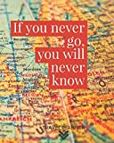 If you never go you will never know Travel Planner: Journal Notebook for Trips 120 Pages with CheckLists, Planners, Trip Information, Budget, To -dos and more/ 8in x 10in [Idioma Inglés]