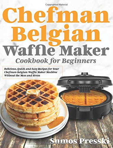 Chefman Belgian Waffle Maker Cookbook: Delicious, Quick and Easy Recipes for Your Chefman Belgian Waffle Maker Machine Without the Mess and Stress