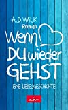 Wenn du wieder gehst: Eine Liebesgeschichte - A.D. WiLK