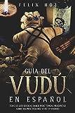 Guía del Vudú en Español: Todo lo que Querías saber pero Temías Preguntar Sobre la Práctica del Vudú o Voodoo