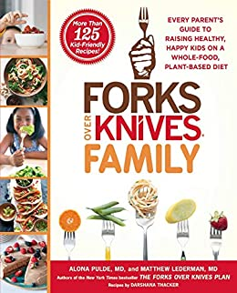 Forks Over Knives Family: Every Parent's Guide to Raising Healthy, Happy Kids on a Whole-Food, Plant-Based Diet by [Alona Pulde, Matthew Lederman]