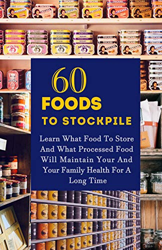60 Foods To Stockpile:: Learn What Food To Store And What Processed Food Will Maintain Your And Your Family Health For A Long Time by [Gerald Thomas]