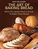 The Art of Baking Bread: What You Really Need to Know to Make Great...