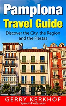 Pamplona Travel Guide: Discover the City, the Region and the Fiestas (Spain Travel Guides) by [Gerry Kerkhof]