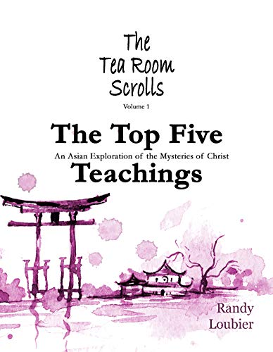 The Top Five Teachings: An Asian Exploration of the Mysteries of Christ (The Tea Room Scrolls Series Book 1)
