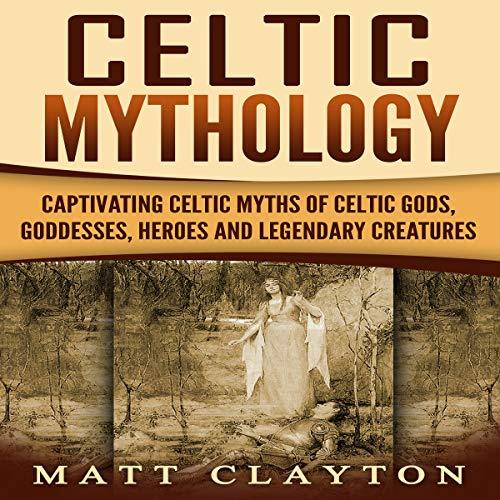 Celtic Mythology: Captivating Celtic Myths of Celtic Gods, Goddesses, Heroes, and Legendary Creatures