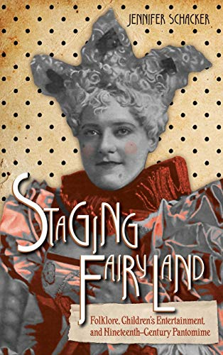 Staging Fairyland: Folklore, Children's Entertainment, and Nineteenth-Century Pantomime (Series in Fairy-tale Studies)